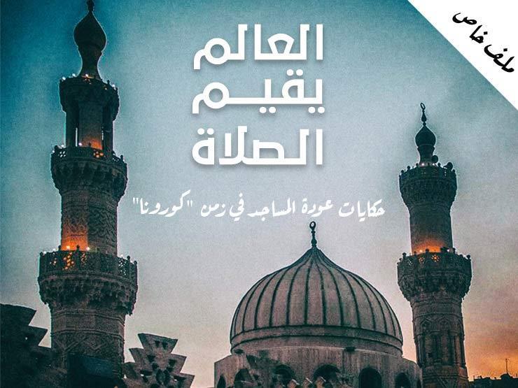 """العالم يقيم الصلاة.. حكايات عودة المساجد في زمن """"كورونا"""" (ملف خاص)"""