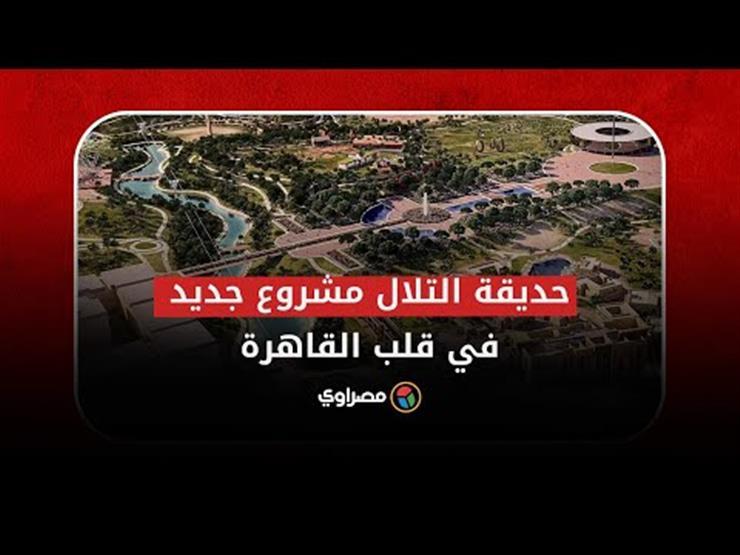 """تكليف رئاسي بتنفيذها فورا.. """"حديقة التلال"""" أكبر متنفس أخضر في قلب القاهرة"""